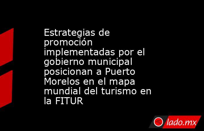 Estrategias de promoción implementadas por el gobierno municipal posicionan a Puerto Morelos en el mapa mundial del turismo en la FITUR. Noticias en tiempo real