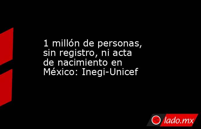 1 millón de personas, sin registro, ni acta de nacimiento en México: Inegi-Unicef. Noticias en tiempo real