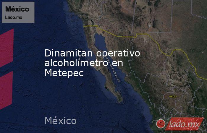 Dinamitan operativo alcoholímetro en Metepec. Noticias en tiempo real