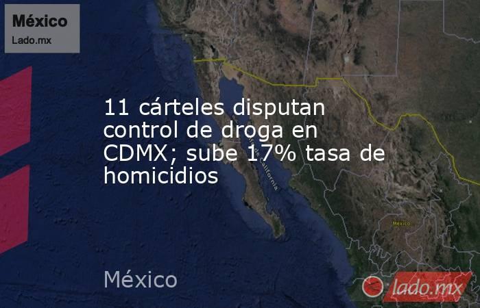 11 cárteles disputan control de droga en CDMX; sube 17% tasa de homicidios. Noticias en tiempo real