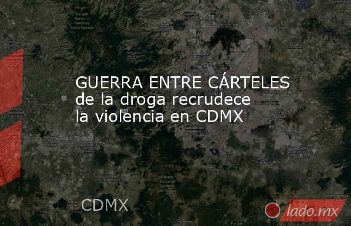 GUERRA ENTRE CÁRTELES de la droga recrudece la violencia en CDMX. Noticias en tiempo real