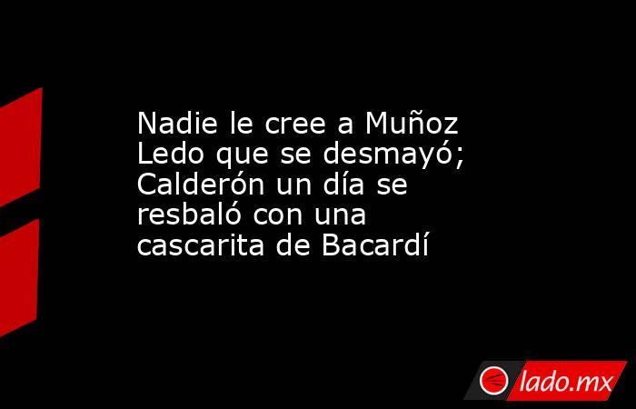 Nadie le cree a Muñoz Ledo que se desmayó; Calderón un día se resbaló con una cascarita de Bacardí. Noticias en tiempo real