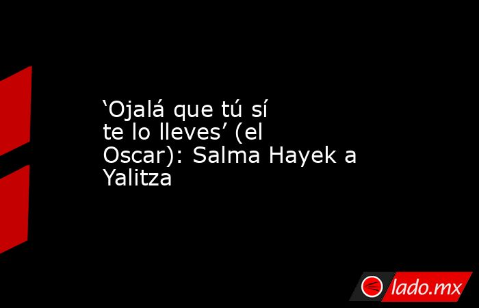 'Ojalá que tú sí te lo lleves' (el Oscar): Salma Hayek a Yalitza. Noticias en tiempo real