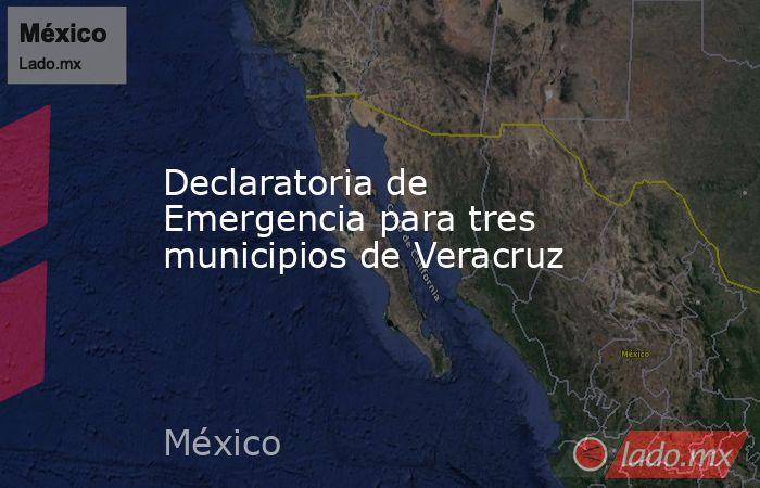 Declaratoria de Emergencia para tres municipios de Veracruz. Noticias en tiempo real