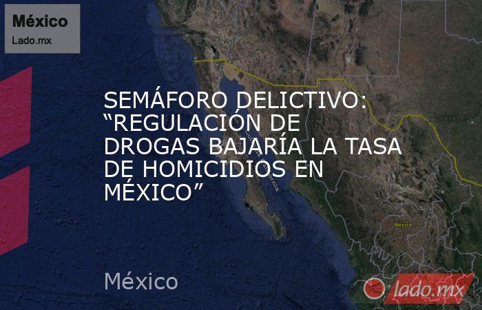 """SEMÁFORO DELICTIVO: """"REGULACIÓN DE DROGAS BAJARÍA LA TASA DE HOMICIDIOS EN MÉXICO"""". Noticias en tiempo real"""