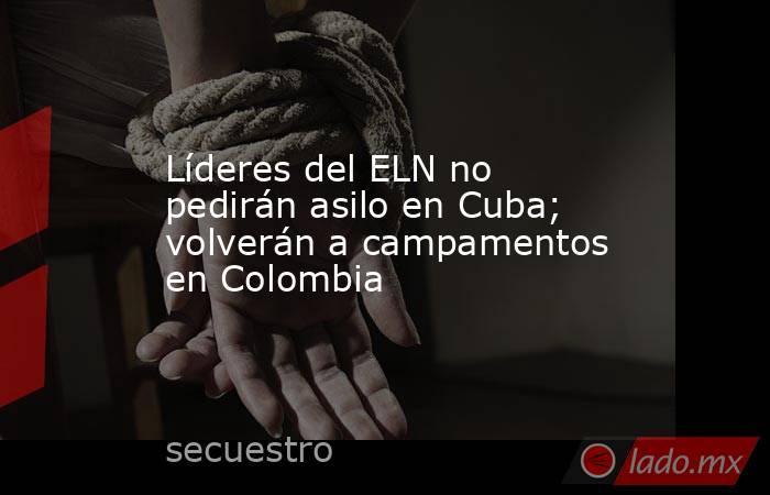Líderes del ELN no pedirán asilo en Cuba; volverán a campamentos en Colombia. Noticias en tiempo real