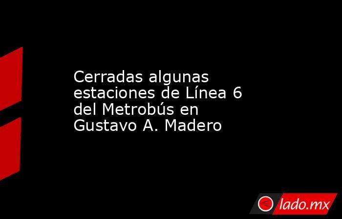 Cerradas algunas estaciones de Línea 6 del Metrobús en Gustavo A. Madero. Noticias en tiempo real
