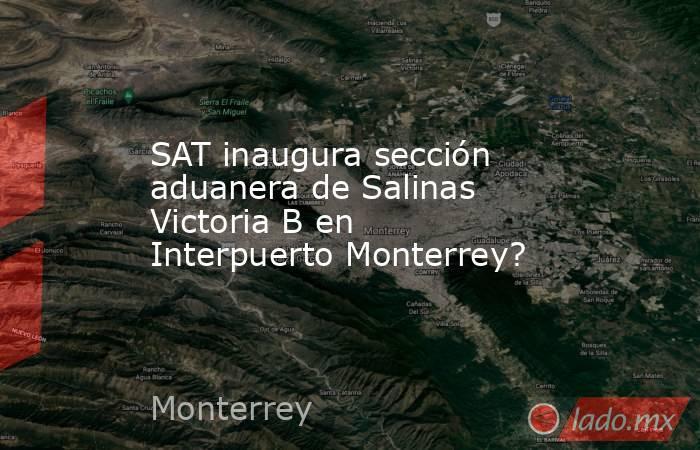 SAT inaugura sección aduanera de Salinas Victoria B en Interpuerto Monterrey?. Noticias en tiempo real
