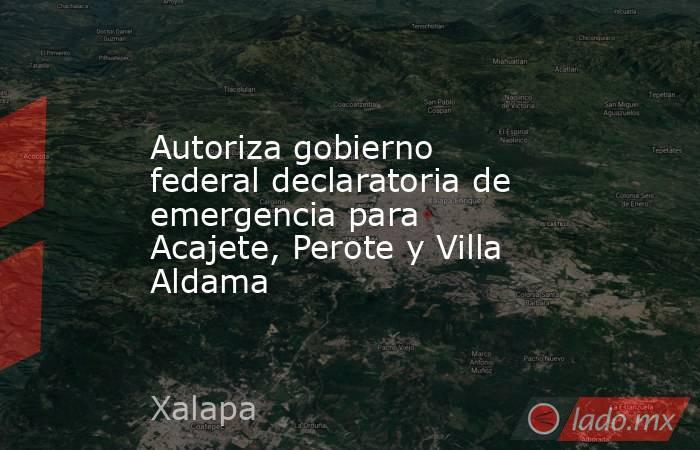Autoriza gobierno federal declaratoria de emergencia para Acajete, Perote y Villa Aldama. Noticias en tiempo real
