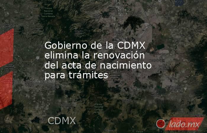 Gobierno de la CDMX elimina la renovación del acta de nacimiento para trámites. Noticias en tiempo real