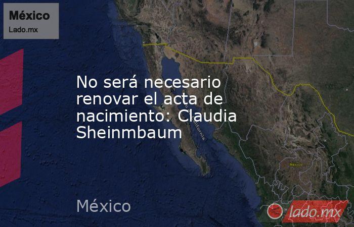 No será necesario renovar el acta de nacimiento: Claudia Sheinmbaum. Noticias en tiempo real