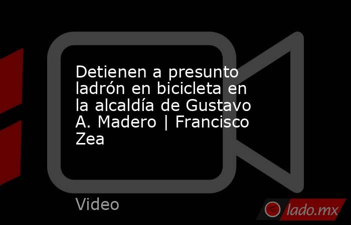 Detienen a presunto ladrón en bicicleta en la alcaldía de Gustavo A. Madero   Francisco Zea. Noticias en tiempo real