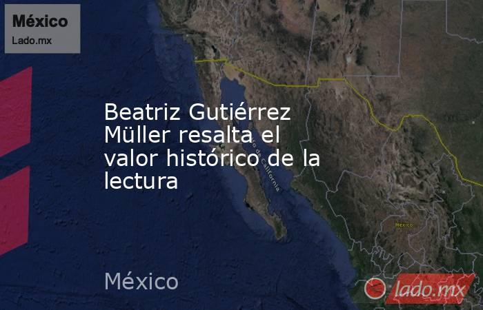 Beatriz Gutiérrez Müller resalta el valor histórico de la lectura. Noticias en tiempo real