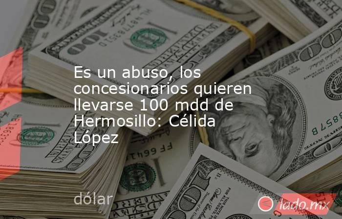 Es un abuso, los concesionarios quieren llevarse 100 mdd de Hermosillo: Célida López. Noticias en tiempo real