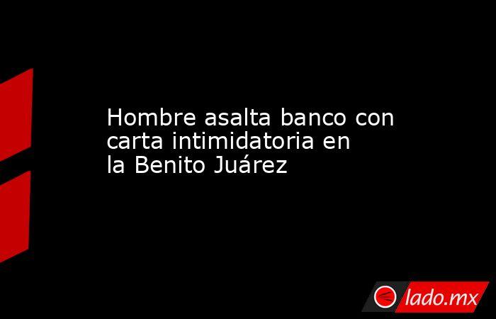 Hombre asalta banco con carta intimidatoria en la Benito Juárez. Noticias en tiempo real
