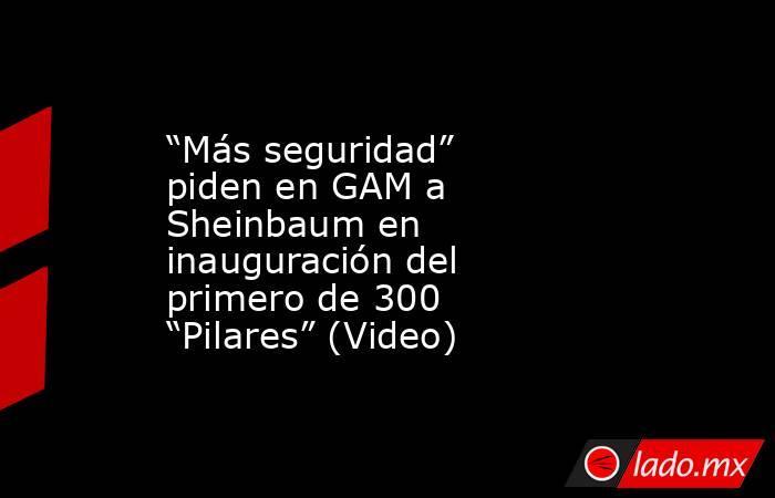"""""""Más seguridad"""" piden en GAM a Sheinbaum en inauguración del primero de 300 """"Pilares"""" (Video). Noticias en tiempo real"""
