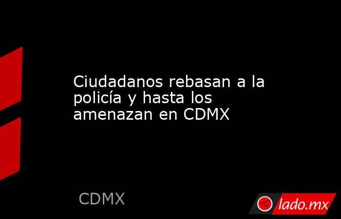 Ciudadanos rebasan a la policía y hasta los amenazan en CDMX. Noticias en tiempo real