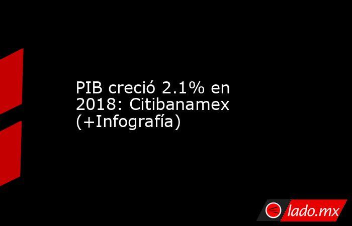 PIB creció 2.1% en 2018: Citibanamex (+Infografía). Noticias en tiempo real
