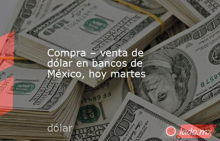Compra – venta de dólar en bancos de México, hoy martes. Noticias en tiempo real