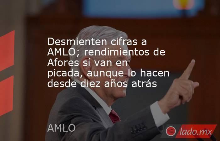 Desmienten cifras a AMLO; rendimientos de Afores sí van en picada, aunque lo hacen desde diez años atrás. Noticias en tiempo real
