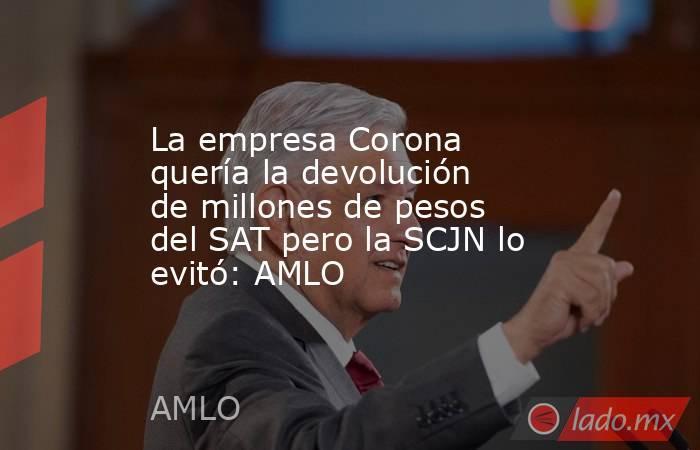 La empresa Corona quería la devolución de millones de pesos del SAT pero la SCJN lo evitó: AMLO. Noticias en tiempo real