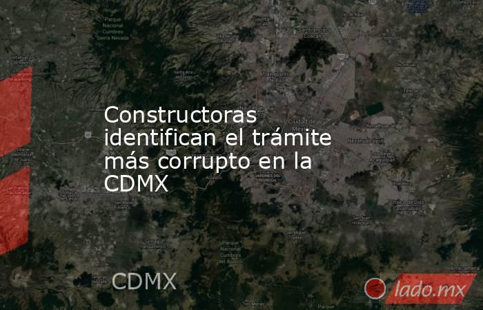 Constructoras identifican el trámite más corrupto en la CDMX. Noticias en tiempo real