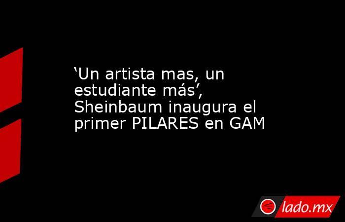'Un artista mas, un estudiante más', Sheinbaum inaugura el primer PILARES en GAM. Noticias en tiempo real