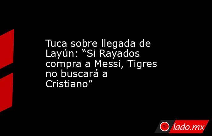 """Tuca sobre llegada de Layún: """"Si Rayados compra a Messi, Tigres no buscará a Cristiano"""". Noticias en tiempo real"""