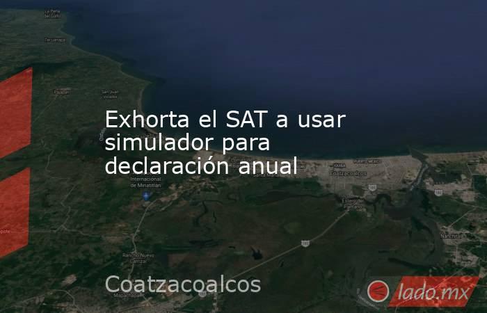 Exhorta el SAT a usar simulador para declaración anual. Noticias en tiempo real
