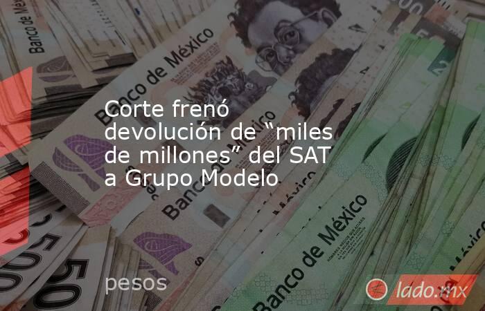 """Corte frenó devolución de """"miles de millones"""" del SAT a Grupo Modelo. Noticias en tiempo real"""