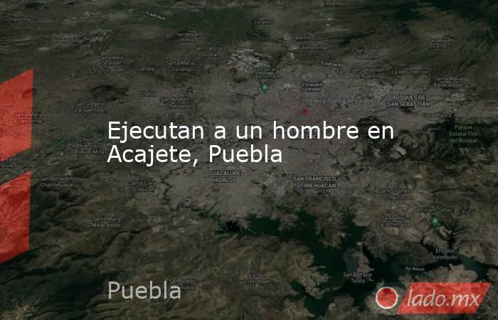 Ejecutan a un hombre en Acajete, Puebla. Noticias en tiempo real