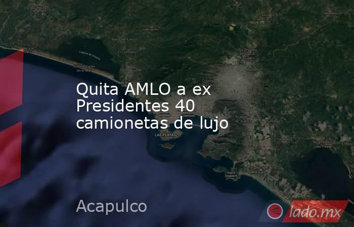 Quita AMLO a ex Presidentes 40 camionetas de lujo. Noticias en tiempo real