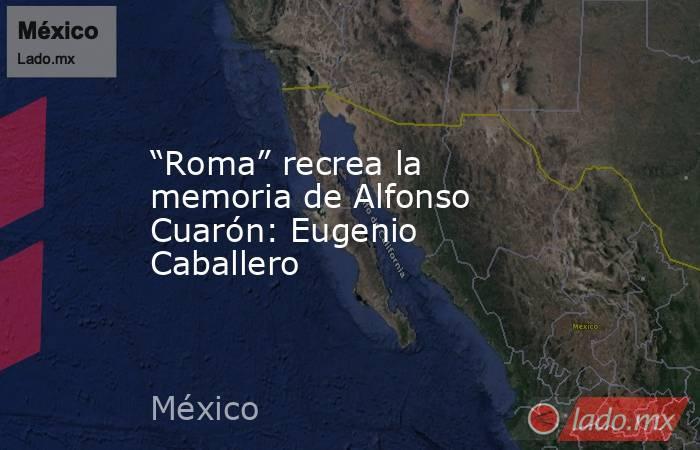 """""""Roma"""" recrea la memoria de Alfonso Cuarón: Eugenio Caballero. Noticias en tiempo real"""