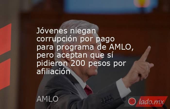 Jóvenes niegan corrupción por pago para programa de AMLO, pero aceptan que sí pidieron 200 pesos por afiliación. Noticias en tiempo real