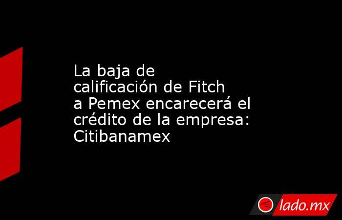 La baja de calificación de Fitch a Pemex encarecerá el crédito de la empresa: Citibanamex. Noticias en tiempo real