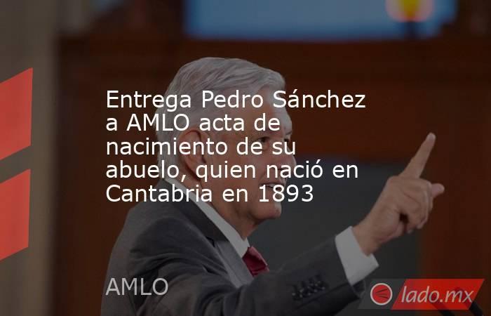 Entrega Pedro Sánchez a AMLO acta de nacimiento de su abuelo, quien nació en Cantabria en 1893. Noticias en tiempo real