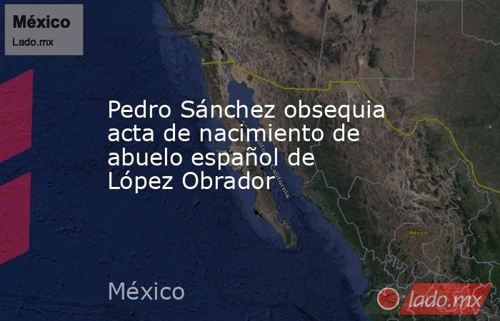 Pedro Sánchez obsequia acta de nacimiento de abuelo español de López Obrador. Noticias en tiempo real