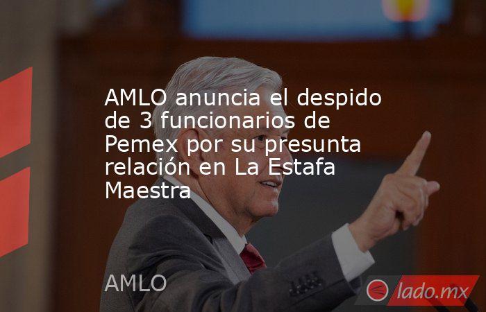 AMLO anuncia el despido de 3 funcionarios de Pemex por su presunta relación en La Estafa Maestra. Noticias en tiempo real