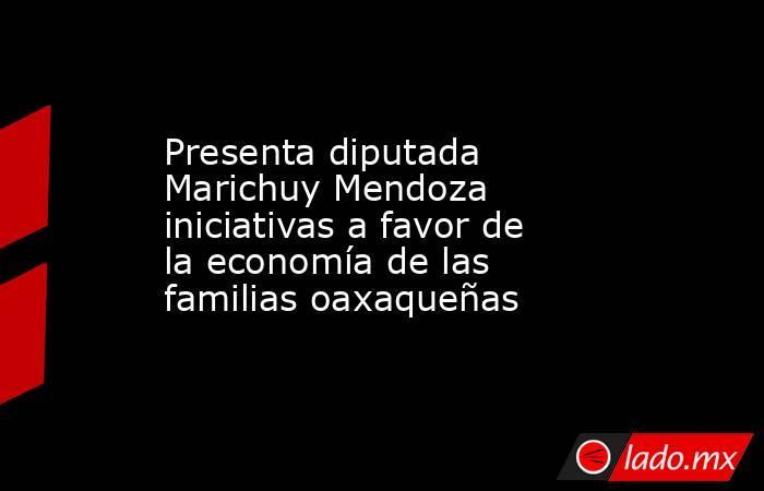 Presenta diputada Marichuy Mendoza iniciativas a favor de la economía de las familias oaxaqueñas. Noticias en tiempo real