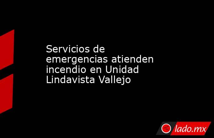 Servicios de emergencias atienden incendio en Unidad Lindavista Vallejo. Noticias en tiempo real