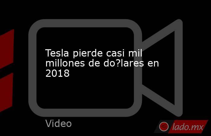 Tesla pierde casi mil millones de do?lares en 2018. Noticias en tiempo real