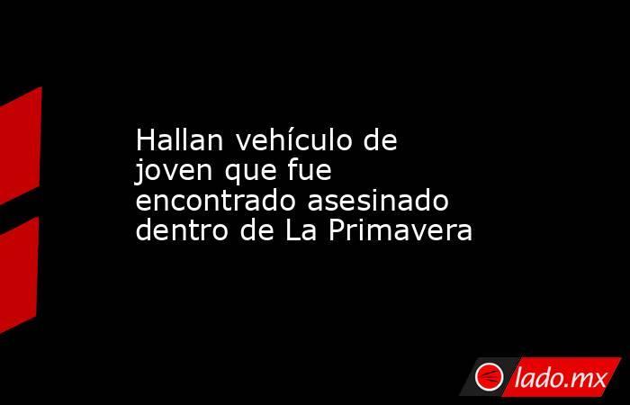 Hallan vehículo de joven que fue encontrado asesinado dentro de La Primavera. Noticias en tiempo real