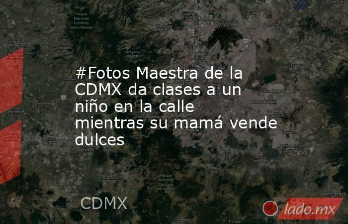 #Fotos Maestra de la CDMX da clases a un niño en la calle mientras su mamá vende dulces. Noticias en tiempo real