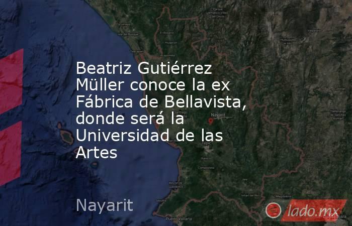 Beatriz Gutiérrez Müller conoce la ex Fábrica de Bellavista, donde será la Universidad de las Artes. Noticias en tiempo real