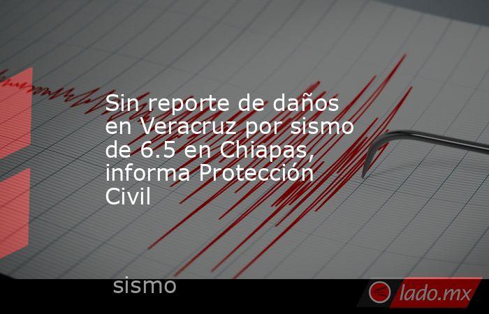 Sin reporte de daños en Veracruz por sismo de 6.5 en Chiapas, informa Protección Civil. Noticias en tiempo real