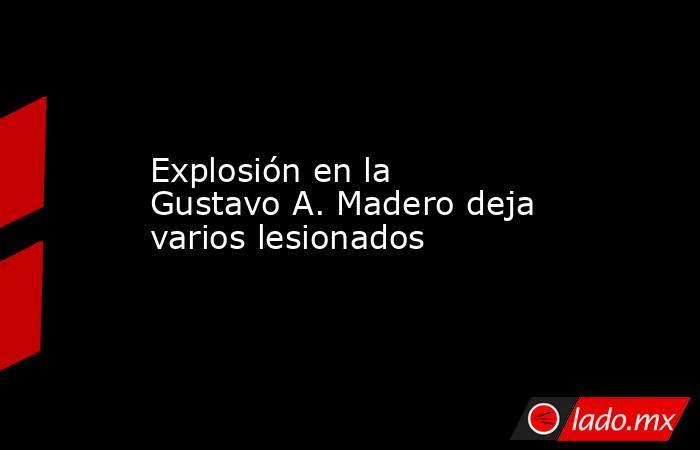 Explosión en la Gustavo A. Madero deja varios lesionados. Noticias en tiempo real