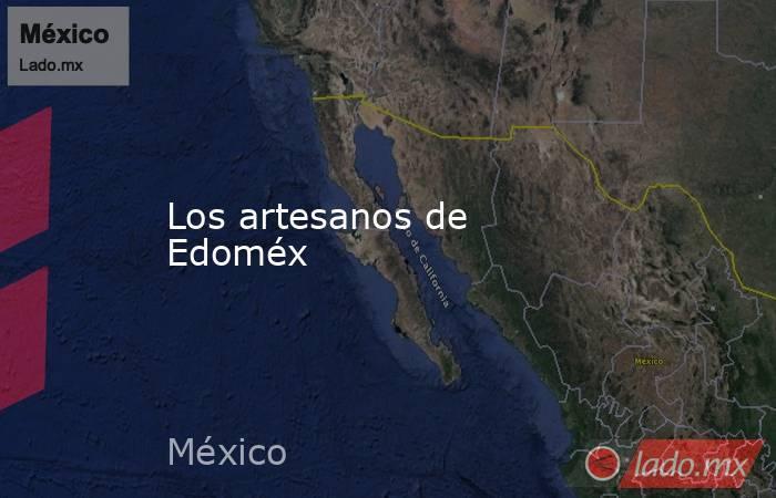 Los artesanos de Edoméx. Noticias en tiempo real