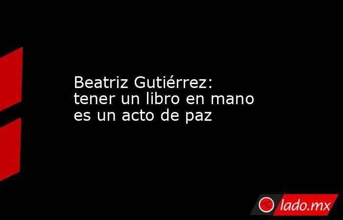 Beatriz Gutiérrez: tener un libro en mano es un acto de paz. Noticias en tiempo real
