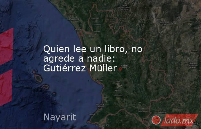 Quien lee un libro, no agrede a nadie: Gutiérrez Müller. Noticias en tiempo real