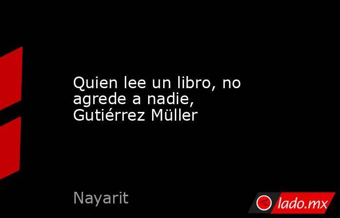 Quien lee un libro, no agrede a nadie, Gutiérrez Müller. Noticias en tiempo real